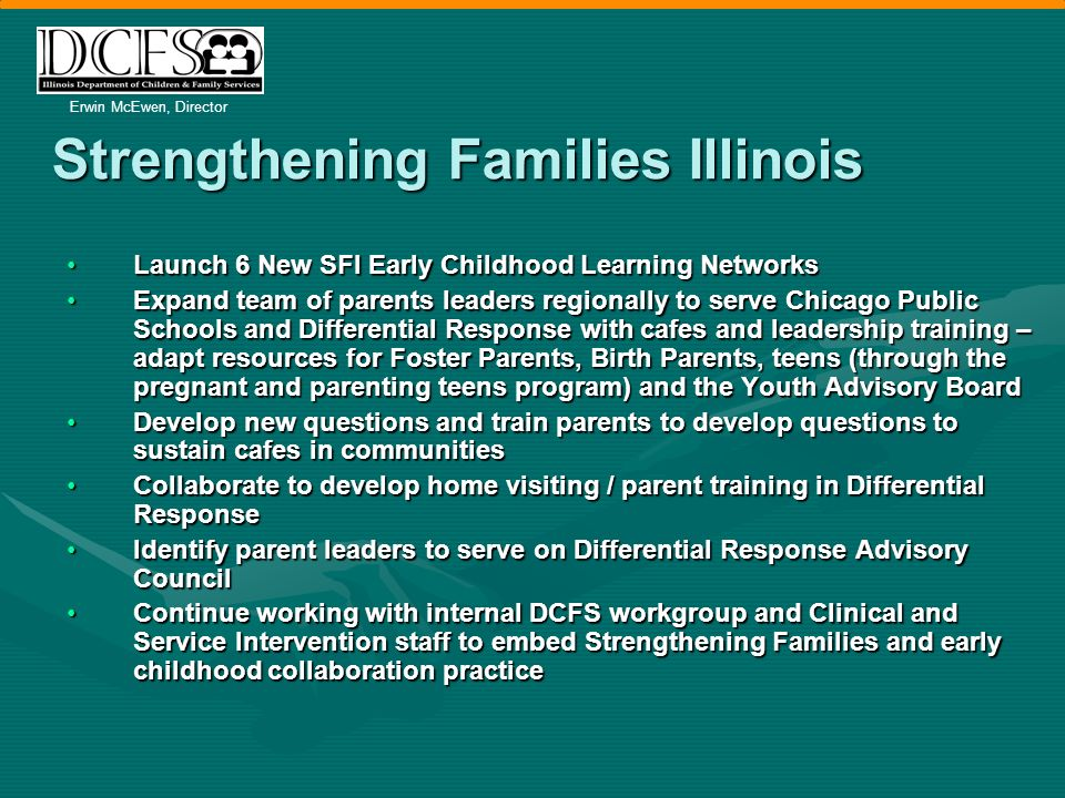 Erwin McEwen, Director Strengthening Families Illinois Launch 6 New SFI Early Childhood Learning NetworksLaunch 6 New SFI Early Childhood Learning Networks Expand team of parents leaders regionally to serve Chicago Public Schools and Differential Response with cafes and leadership training – adapt resources for Foster Parents, Birth Parents, teens (through the pregnant and parenting teens program) and the Youth Advisory BoardExpand team of parents leaders regionally to serve Chicago Public Schools and Differential Response with cafes and leadership training – adapt resources for Foster Parents, Birth Parents, teens (through the pregnant and parenting teens program) and the Youth Advisory Board Develop new questions and train parents to develop questions to sustain cafes in communitiesDevelop new questions and train parents to develop questions to sustain cafes in communities Collaborate to develop home visiting / parent training in Differential ResponseCollaborate to develop home visiting / parent training in Differential Response Identify parent leaders to serve on Differential Response Advisory CouncilIdentify parent leaders to serve on Differential Response Advisory Council Continue working with internal DCFS workgroup and Clinical and Service Intervention staff to embed Strengthening Families and early childhood collaboration practiceContinue working with internal DCFS workgroup and Clinical and Service Intervention staff to embed Strengthening Families and early childhood collaboration practice