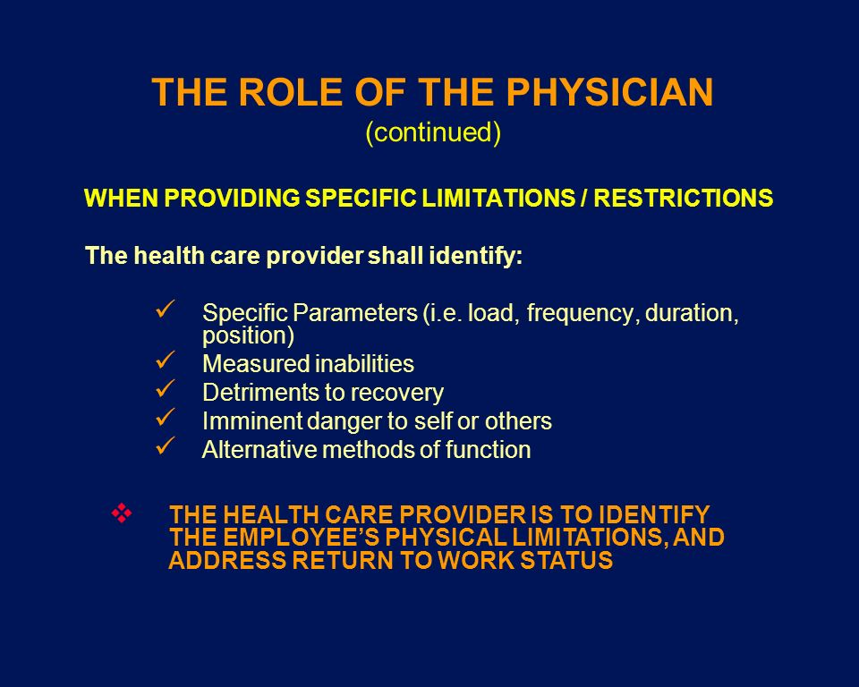 THE ROLE OF THE PHYSICIAN (continued) WHEN PROVIDING SPECIFIC LIMITATIONS / RESTRICTIONS The health care provider shall identify: Specific Parameters