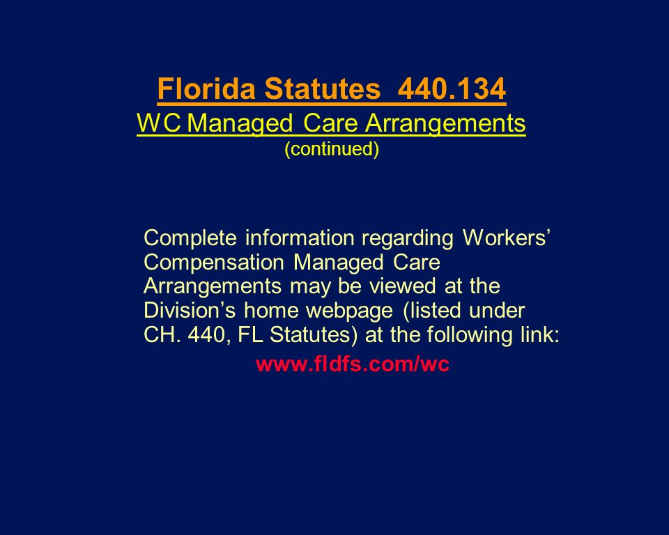 Florida Statutes 440.134 WC Managed Care Arrangements (continued) Complete information regarding Workers Compensation Managed Care Arrangements may be