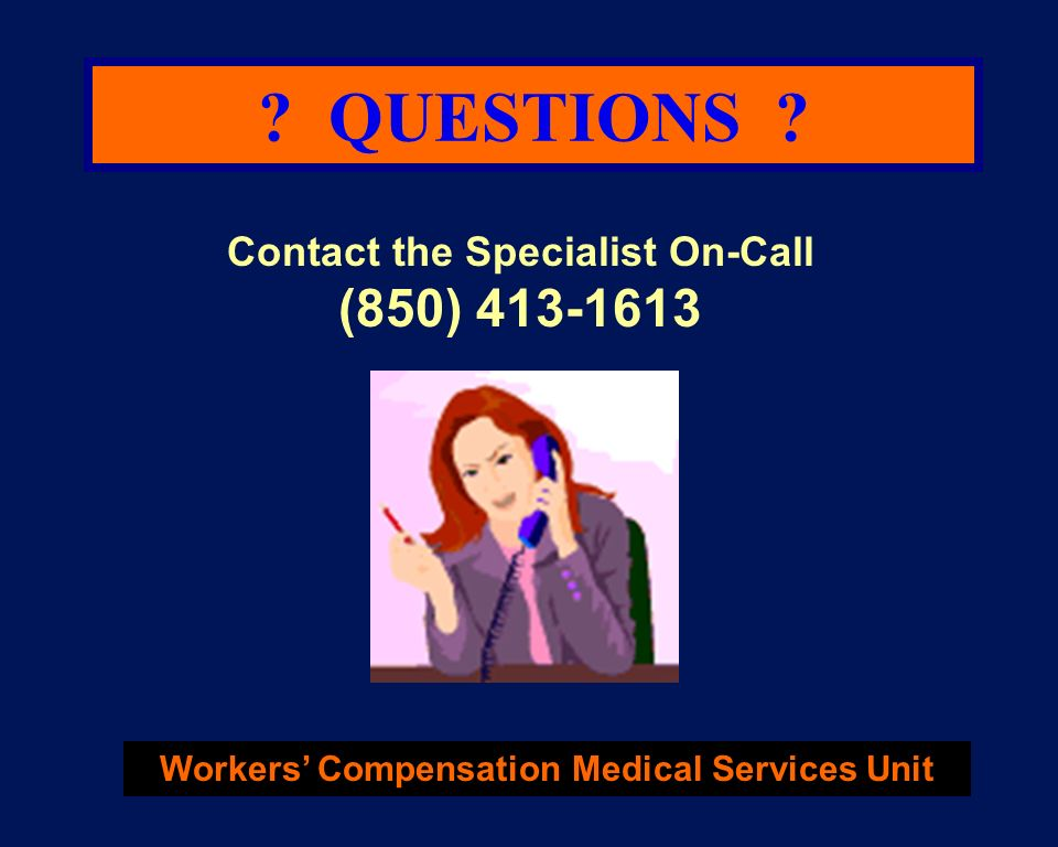 ? QUESTIONS ? Contact the Specialist On-Call (850) 413-1613 Workers Compensation Medical Services Unit