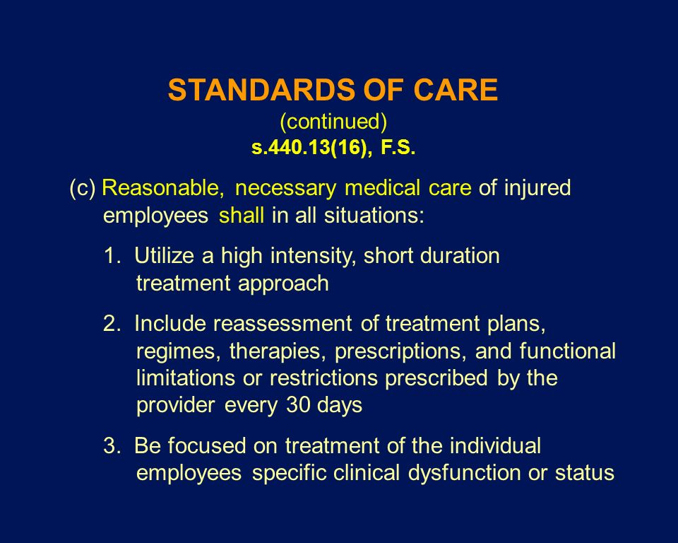 STANDARDS OF CARE (continued) s.440.13(16), F.S. (c) Reasonable, necessary medical care of injured employees shall in all situations: 1. Utilize a hig