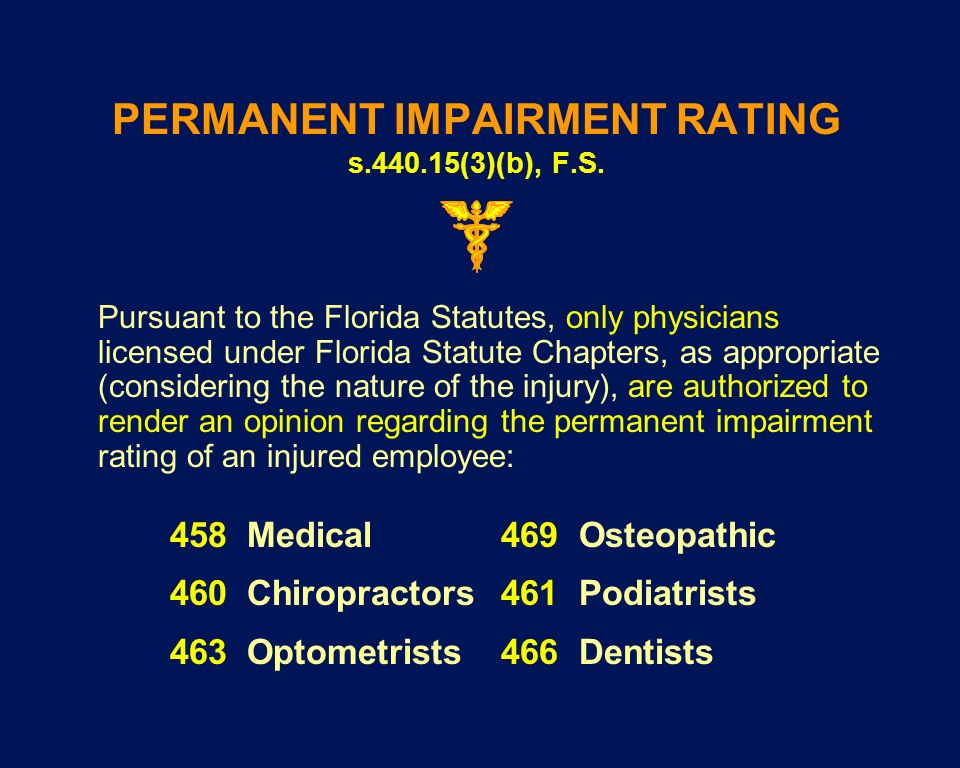 PERMANENT IMPAIRMENT RATING s.440.15(3)(b), F.S. Pursuant to the Florida Statutes, only physicians licensed under Florida Statute Chapters, as appropr