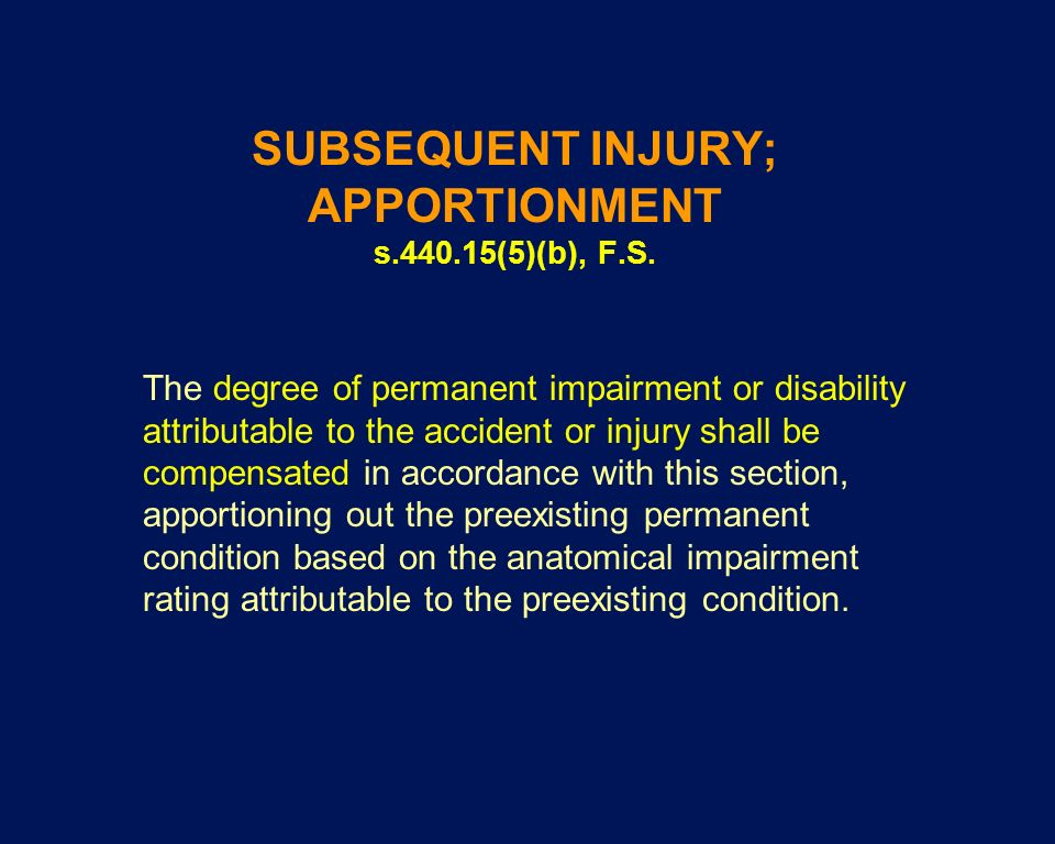 SUBSEQUENT INJURY; APPORTIONMENT s.440.15(5)(b), F.S. The degree of permanent impairment or disability attributable to the accident or injury shall be