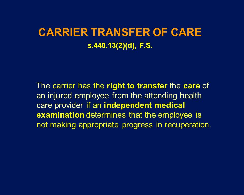 CARRIER TRANSFER OF CARE s.440.13(2)(d), F.S. The carrier has the right to transfer the care of an injured employee from the attending health care pro