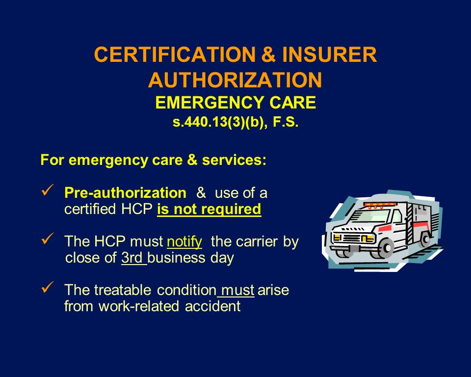 CERTIFICATION & INSURER AUTHORIZATION EMERGENCY CARE s.440.13(3)(b), F.S. For emergency care & services: Pre-authorization & use of a certified HCP is