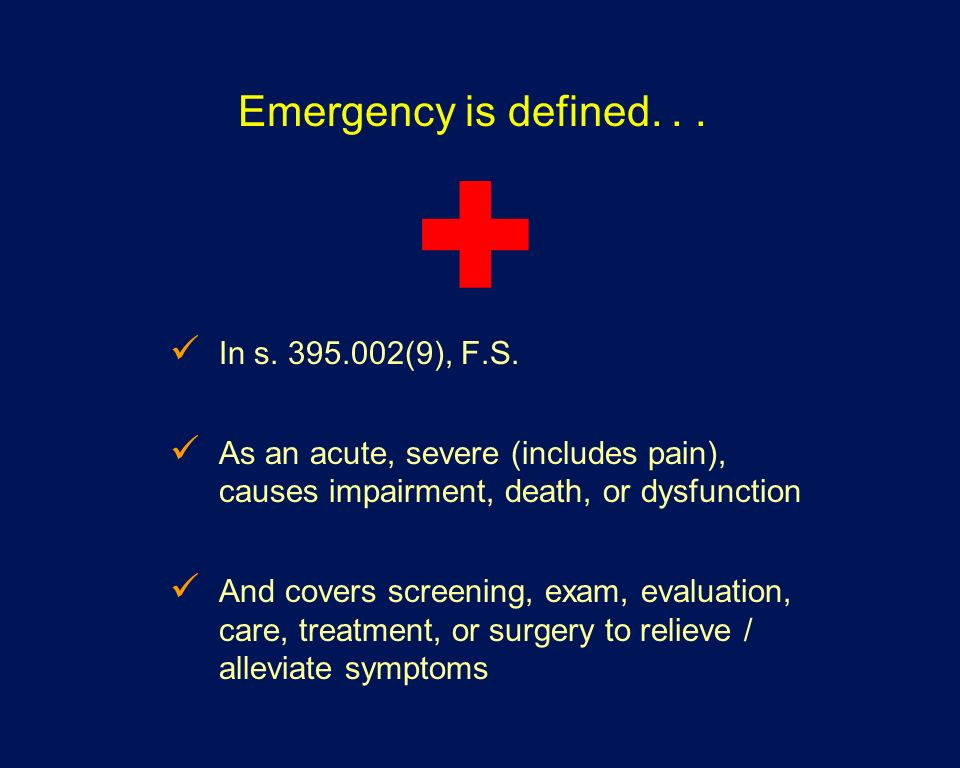 Emergency is defined... In s. 395.002(9), F.S. As an acute, severe (includes pain), causes impairment, death, or dysfunction And covers screening, exa