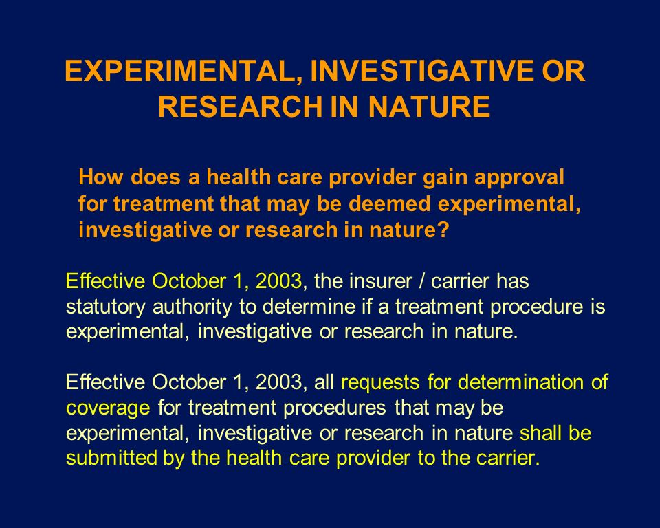 EXPERIMENTAL, INVESTIGATIVE OR RESEARCH IN NATURE Effective October 1, 2003, the insurer / carrier has statutory authority to determine if a treatment
