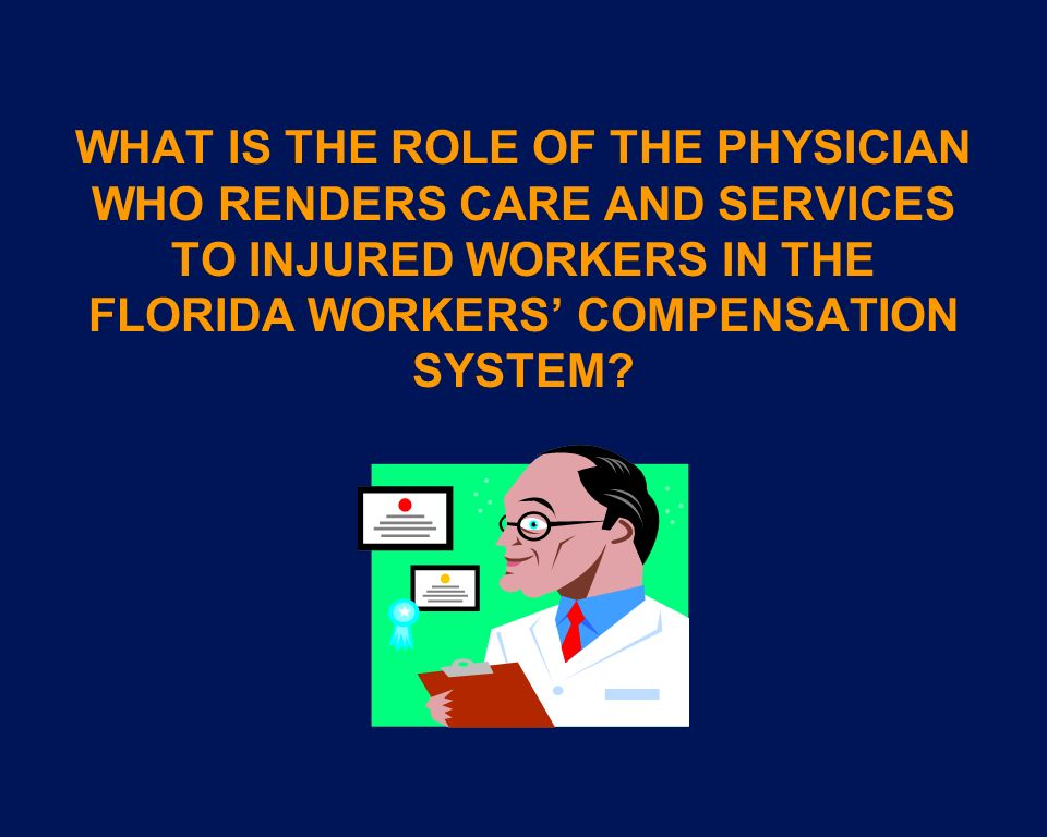WHAT IS THE ROLE OF THE PHYSICIAN WHO RENDERS CARE AND SERVICES TO INJURED WORKERS IN THE FLORIDA WORKERS COMPENSATION SYSTEM?