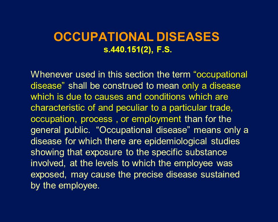 OCCUPATIONAL DISEASES s.440.151(2), F.S. Whenever used in this section the term occupational disease shall be construed to mean only a disease which i