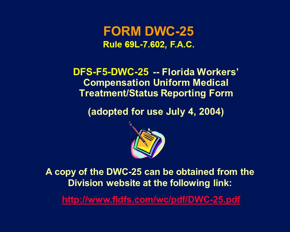 DFS-F5-DWC-25 -- Florida Workers Compensation Uniform Medical Treatment/Status Reporting Form (adopted for use July 4, 2004) A copy of the DWC-25 can
