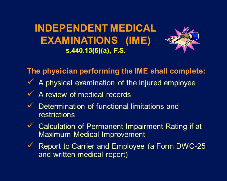 The physician performing the IME shall complete: A physical examination of the injured employee A review of medical records Determination of functiona