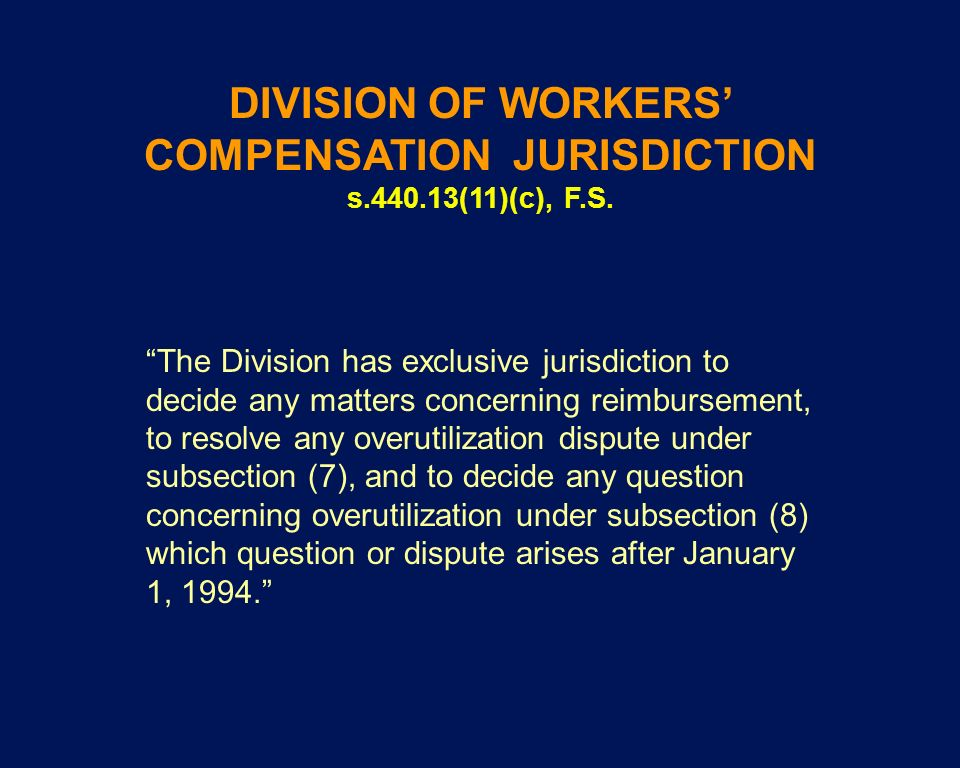 DIVISION OF WORKERS COMPENSATION JURISDICTION s.440.13(11)(c), F.S. The Division has exclusive jurisdiction to decide any matters concerning reimburse