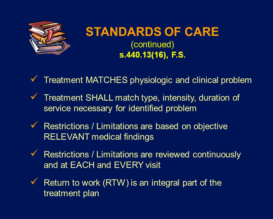STANDARDS OF CARE (continued) s.440.13(16), F.S. Treatment MATCHES physiologic and clinical problem Treatment SHALL match type, intensity, duration of
