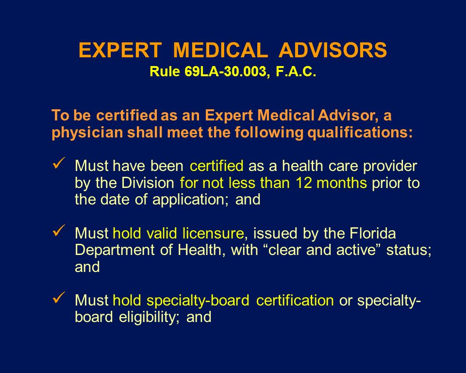 EXPERT MEDICAL ADVISORS Rule 69LA-30.003, F.A.C. To be certified as an Expert Medical Advisor, a physician shall meet the following qualifications: Mu