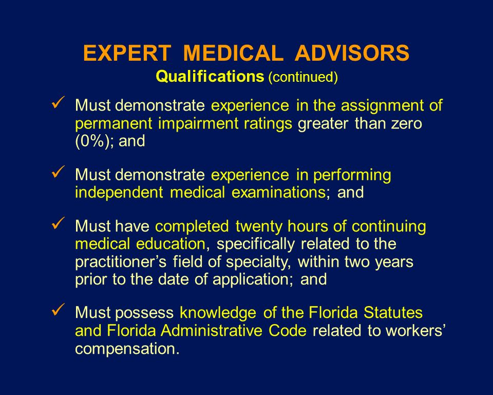 EXPERT MEDICAL ADVISORS Qualifications (continued) Must demonstrate experience in the assignment of permanent impairment ratings greater than zero (0%