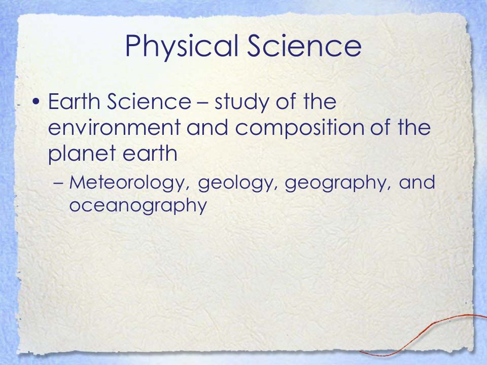 Physical Science Earth Science – study of the environment and composition of the planet earth –Meteorology, geology, geography, and oceanography