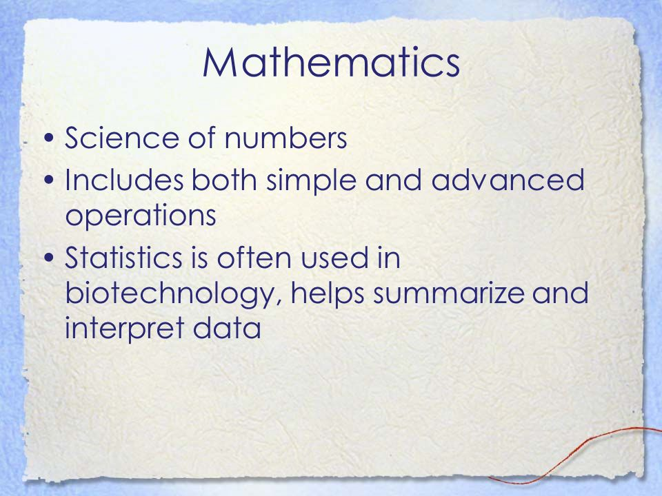 Mathematics Science of numbers Includes both simple and advanced operations Statistics is often used in biotechnology, helps summarize and interpret d