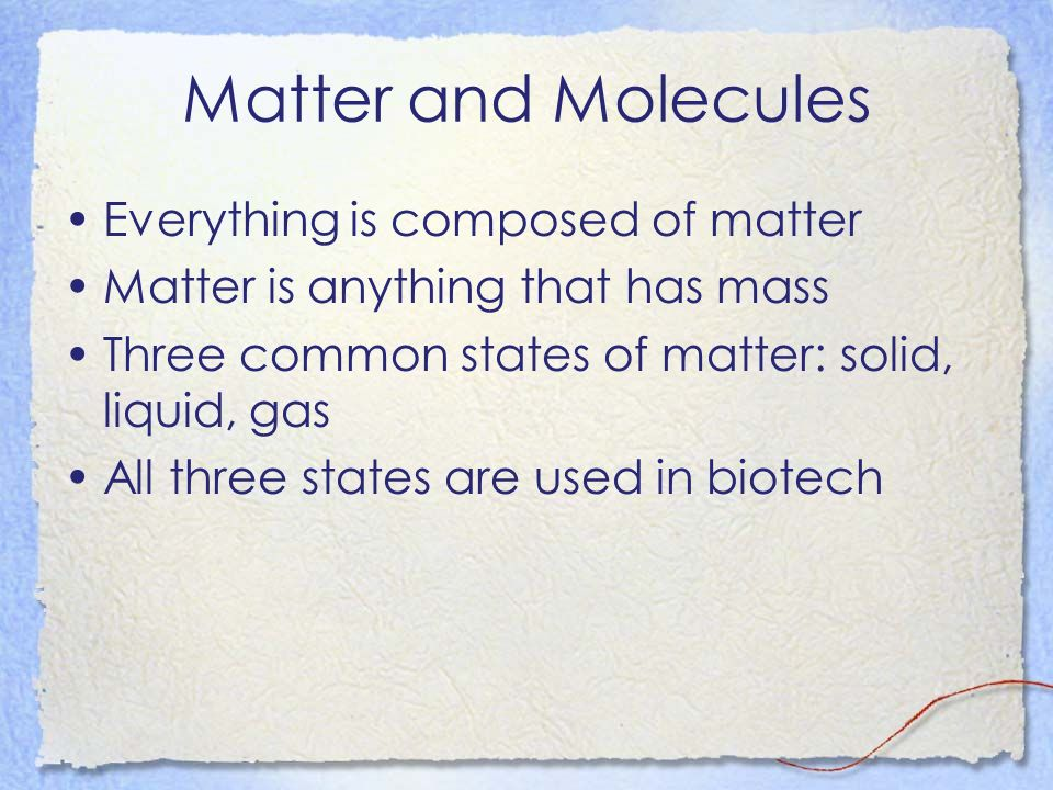 Matter and Molecules Everything is composed of matter Matter is anything that has mass Three common states of matter: solid, liquid, gas All three states are used in biotech