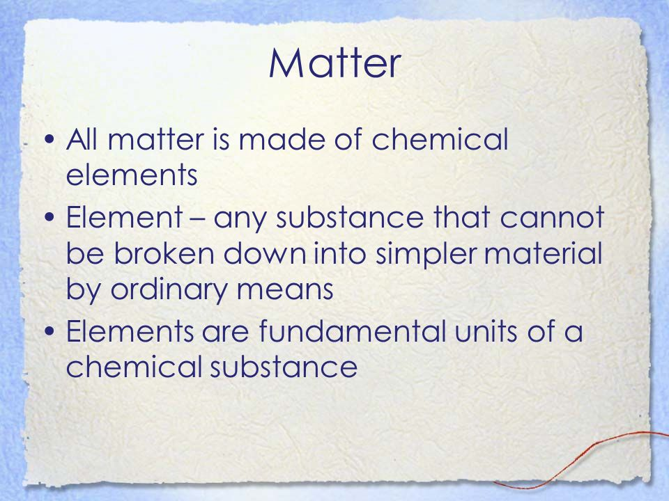 Matter All matter is made of chemical elements Element – any substance that cannot be broken down into simpler material by ordinary means Elements are