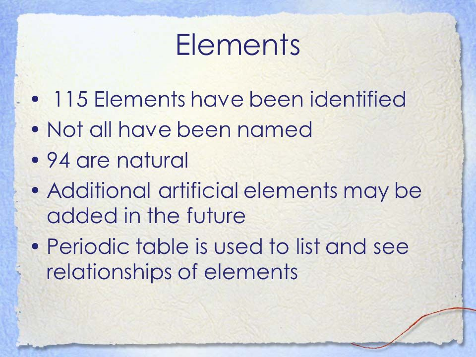 Elements 115 Elements have been identified Not all have been named 94 are natural Additional artificial elements may be added in the future Periodic t