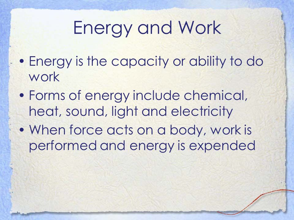 Energy and Work Energy is the capacity or ability to do work Forms of energy include chemical, heat, sound, light and electricity When force acts on a body, work is performed and energy is expended