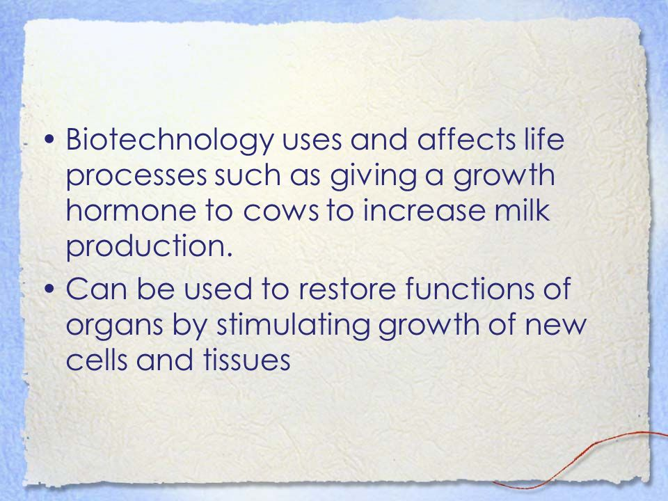 Biotechnology uses and affects life processes such as giving a growth hormone to cows to increase milk production. Can be used to restore functions of
