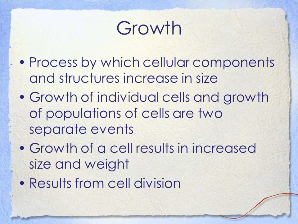 Growth Process by which cellular components and structures increase in size Growth of individual cells and growth of populations of cells are two separate events Growth of a cell results in increased size and weight Results from cell division