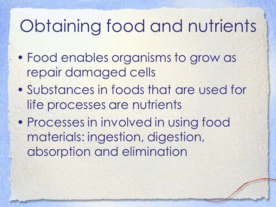 Obtaining food and nutrients Food enables organisms to grow as repair damaged cells Substances in foods that are used for life processes are nutrients