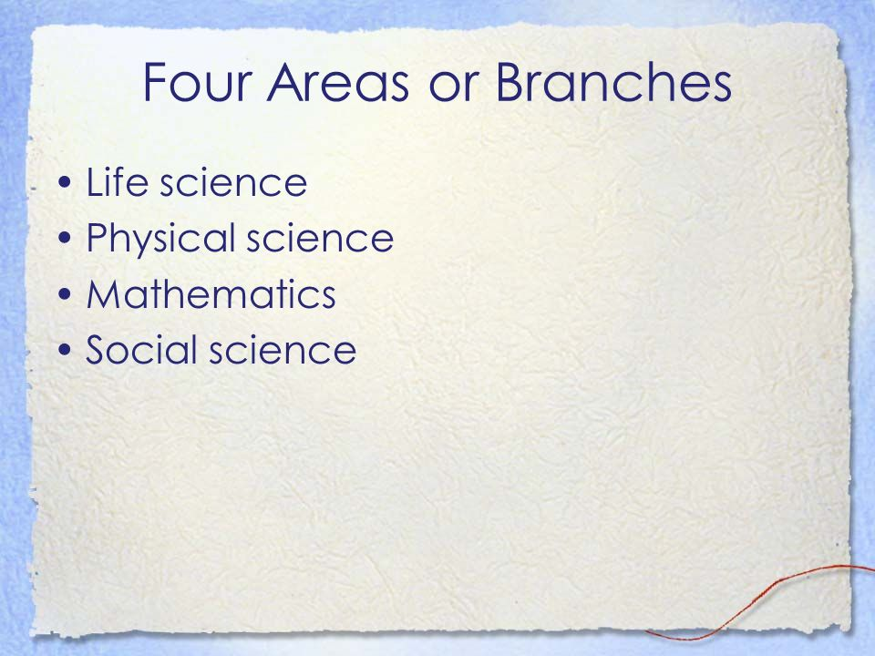 Four Areas or Branches Life science Physical science Mathematics Social science