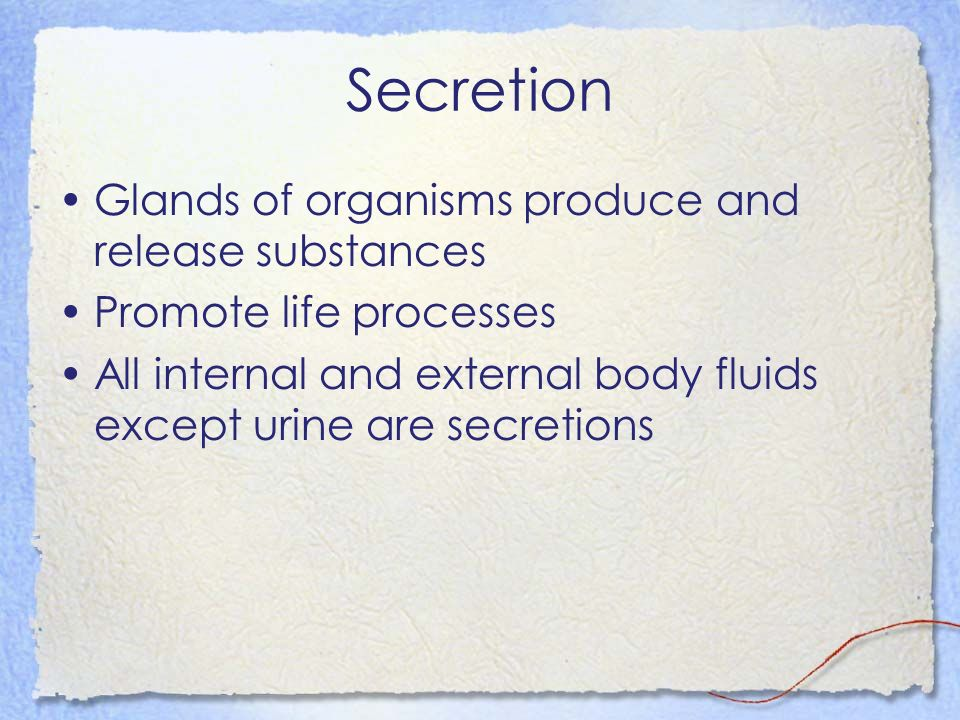Secretion Glands of organisms produce and release substances Promote life processes All internal and external body fluids except urine are secretions