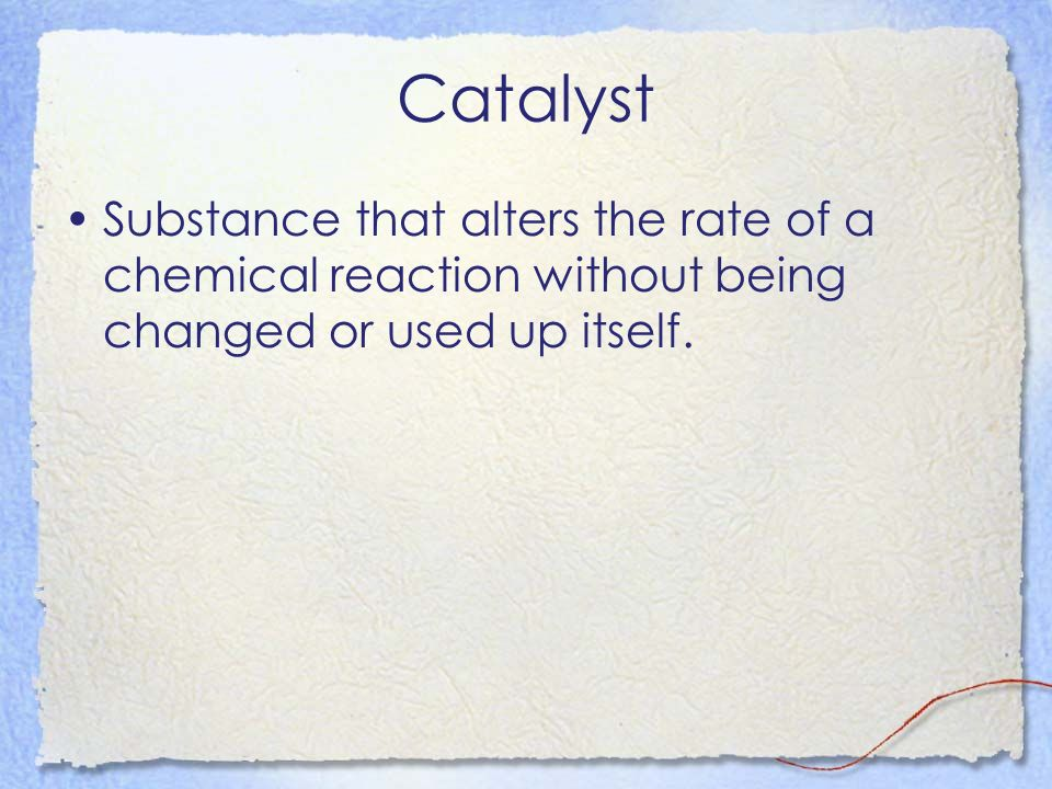 Catalyst Substance that alters the rate of a chemical reaction without being changed or used up itself.