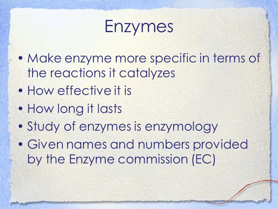 Enzymes Make enzyme more specific in terms of the reactions it catalyzes How effective it is How long it lasts Study of enzymes is enzymology Given names and numbers provided by the Enzyme commission (EC)