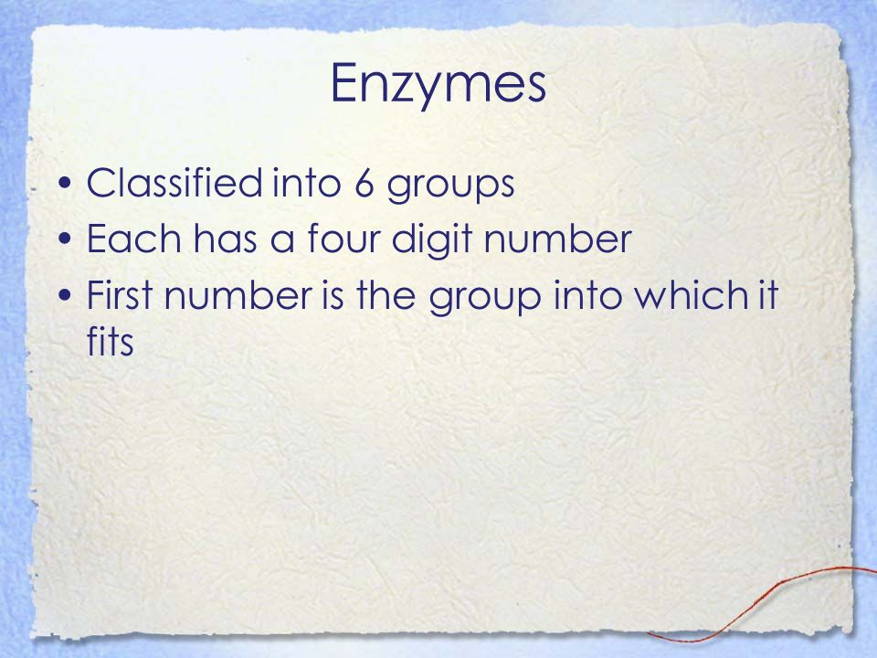 Enzymes Classified into 6 groups Each has a four digit number First number is the group into which it fits