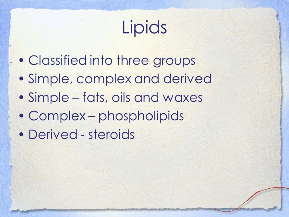 Lipids Classified into three groups Simple, complex and derived Simple – fats, oils and waxes Complex – phospholipids Derived - steroids