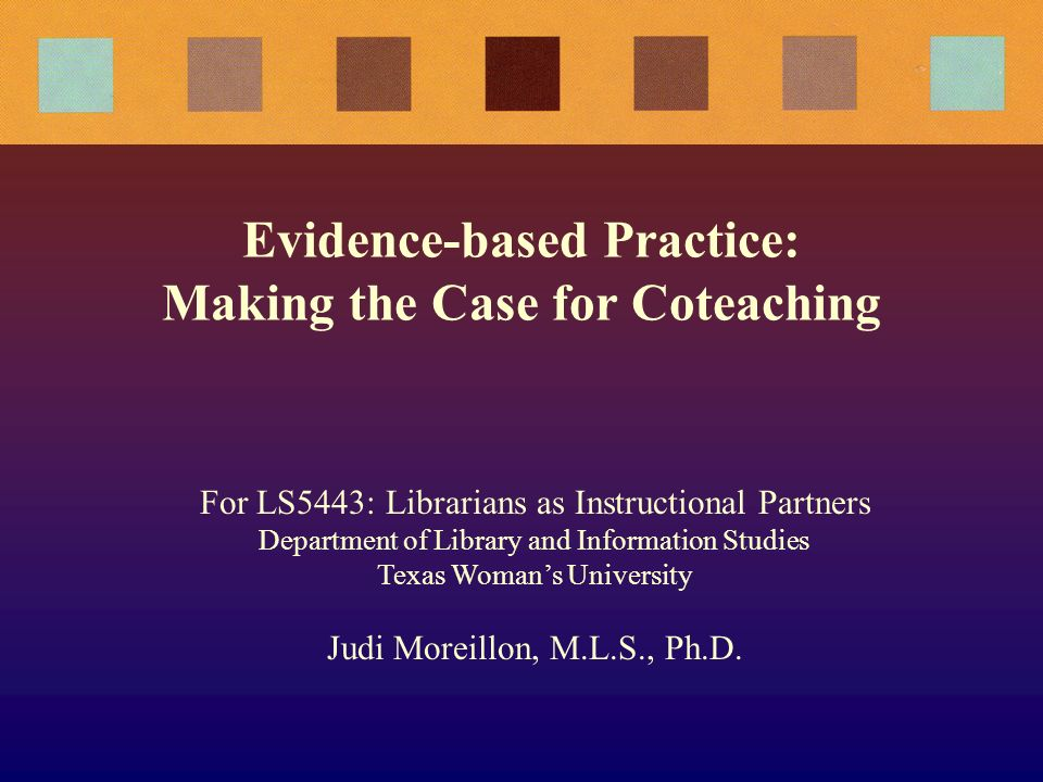 Evidence-based Practice: Making the Case for Coteaching For LS5443: Librarians as Instructional Partners Department of Library and Information Studies Texas Womans University Judi Moreillon, M.L.S., Ph.D.