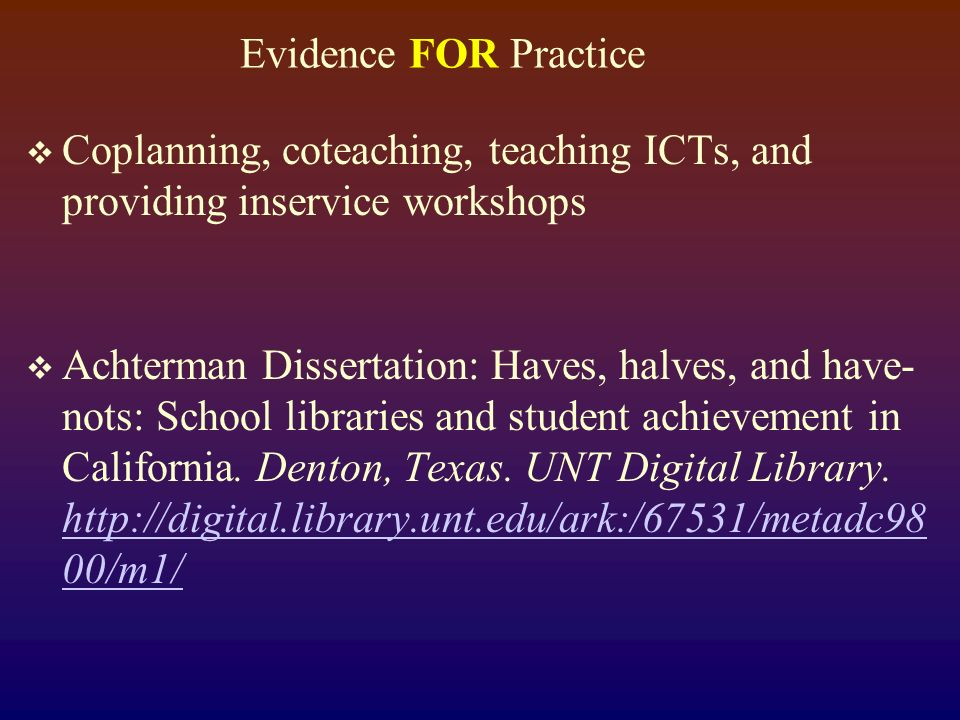 Evidence FOR Practice Coplanning, coteaching, teaching ICTs, and providing inservice workshops Achterman Dissertation: Haves, halves, and have- nots: School libraries and student achievement in California.