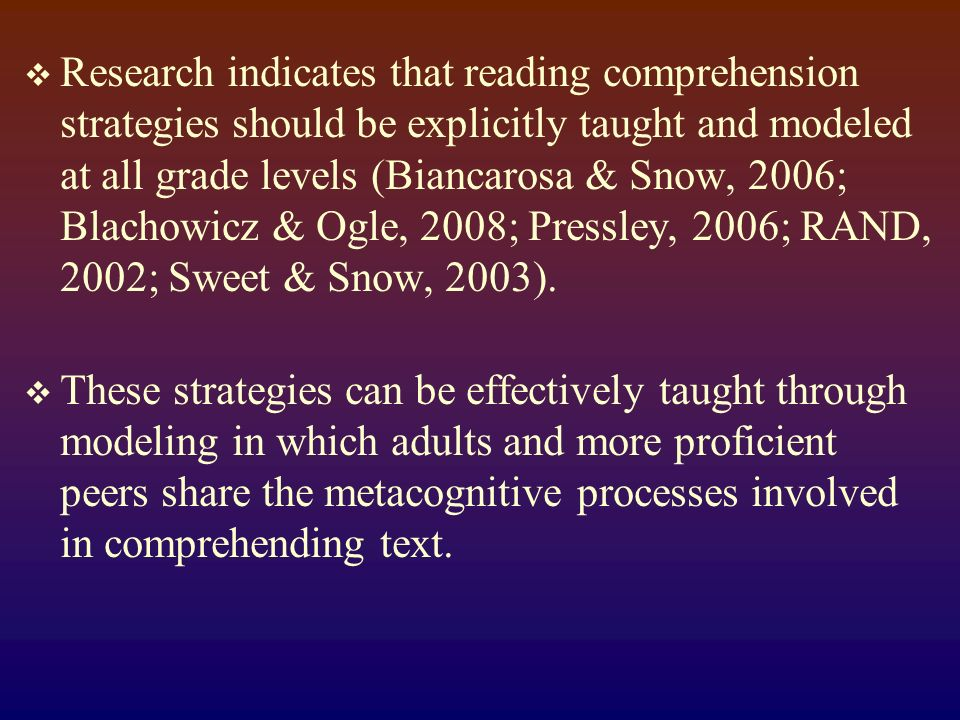 Research indicates that reading comprehension strategies should be explicitly taught and modeled at all grade levels (Biancarosa & Snow, 2006; Blachowicz & Ogle, 2008; Pressley, 2006; RAND, 2002; Sweet & Snow, 2003).