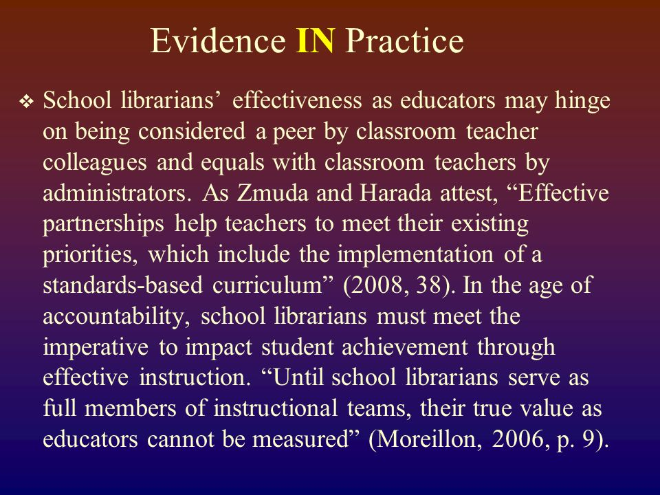 Evidence IN Practice School librarians effectiveness as educators may hinge on being considered a peer by classroom teacher colleagues and equals with classroom teachers by administrators.