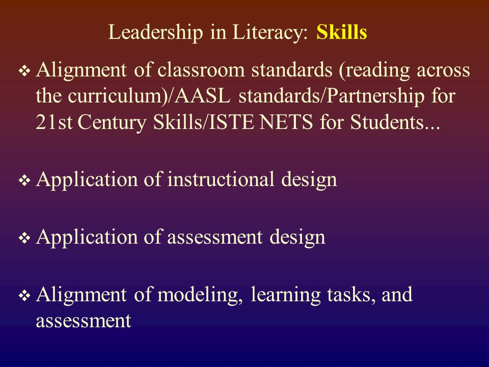 Leadership in Literacy: Skills Alignment of classroom standards (reading across the curriculum)/AASL standards/Partnership for 21st Century Skills/ISTE NETS for Students...