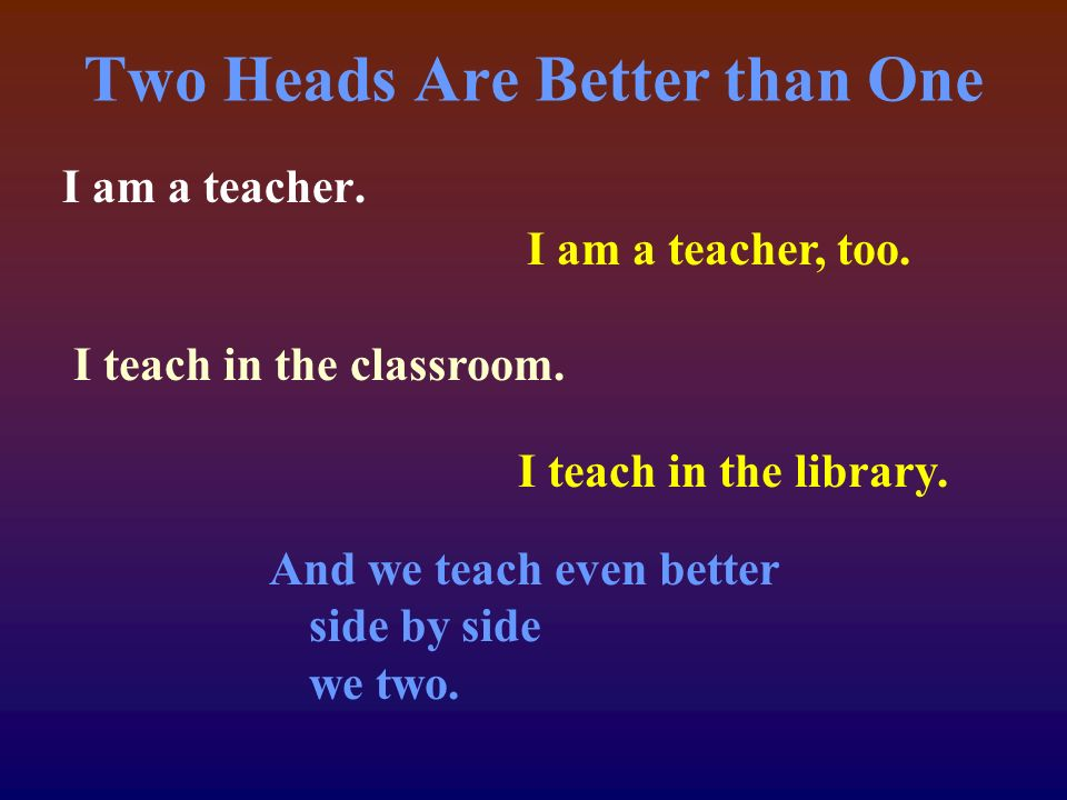 Two Heads Are Better than One I am a teacher. I am a teacher, too.