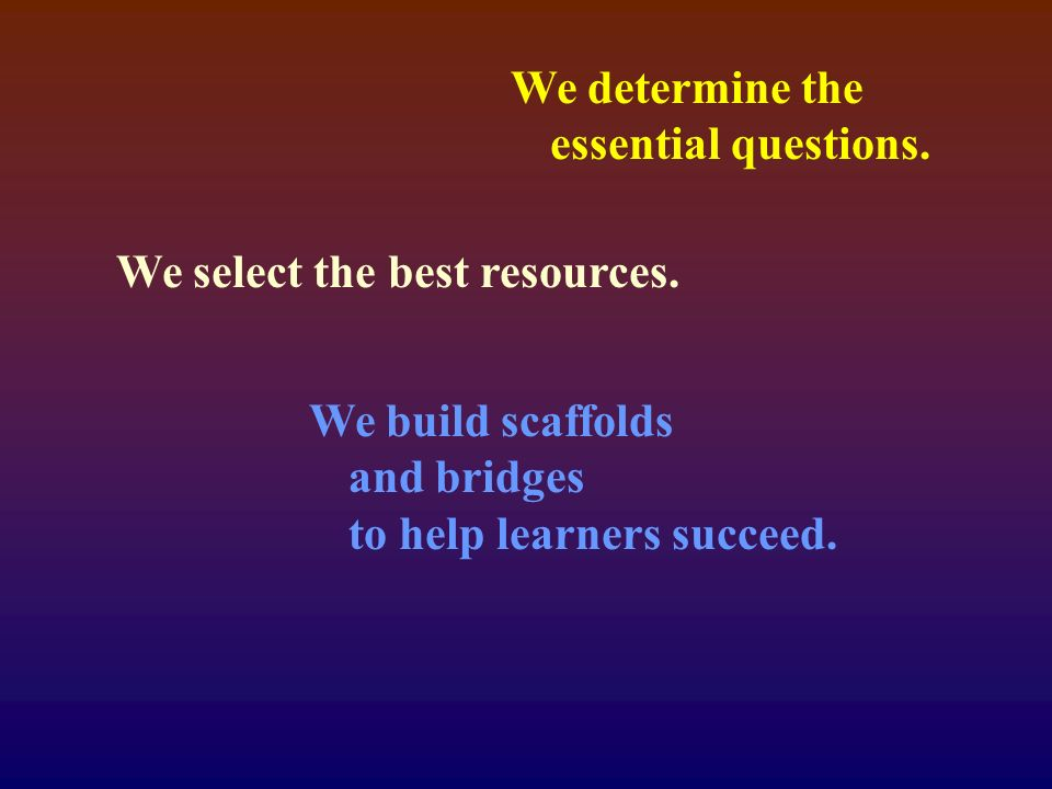 We determine the essential questions. We select the best resources.