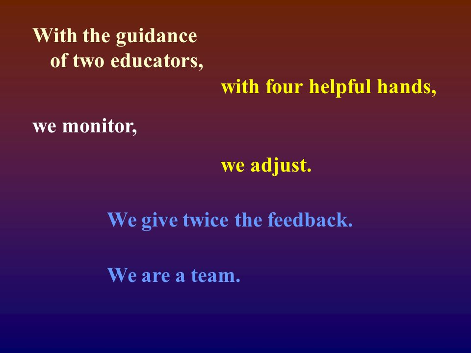 With the guidance of two educators, with four helpful hands, we monitor, we adjust.