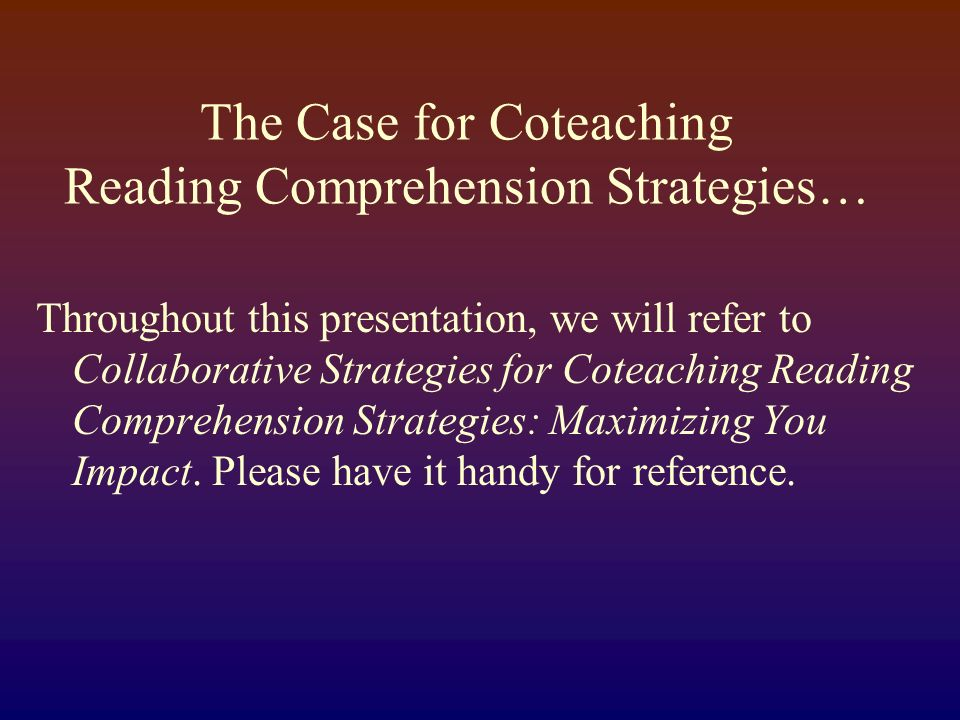 The Case for Coteaching Reading Comprehension Strategies… Throughout this presentation, we will refer to Collaborative Strategies for Coteaching Reading Comprehension Strategies: Maximizing You Impact.