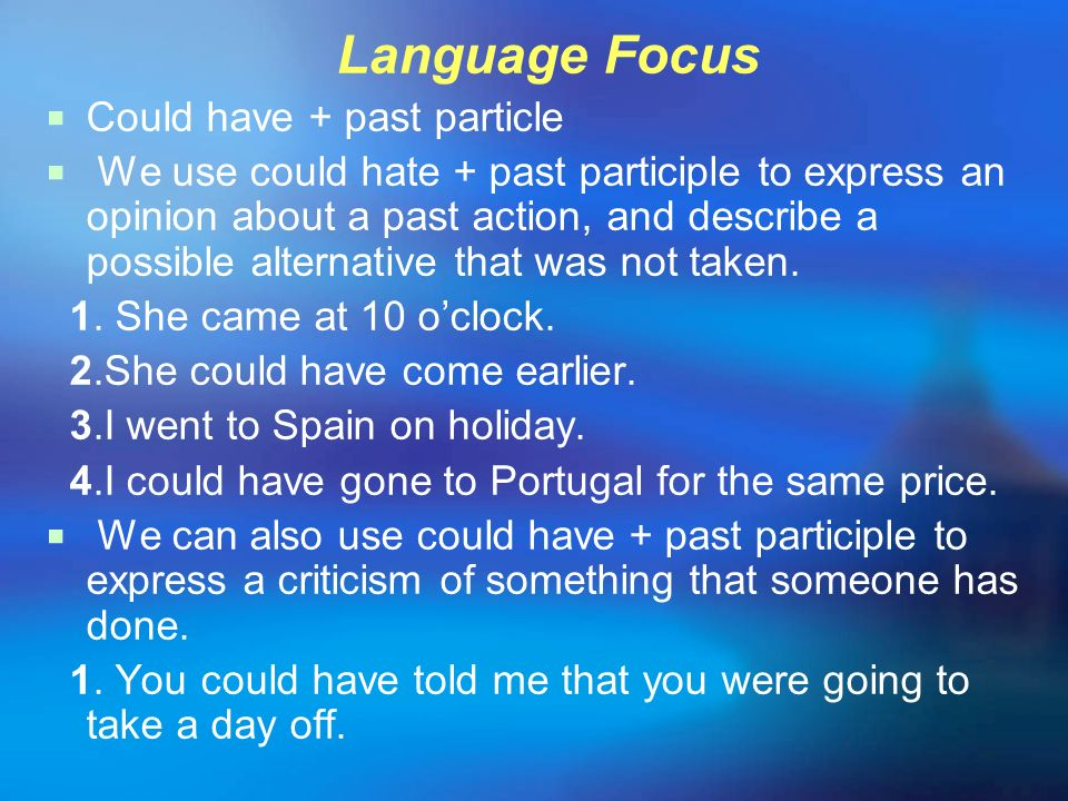Language Focus Could have + past particle We use could hate + past participle to express an opinion about a past action, and describe a possible alter