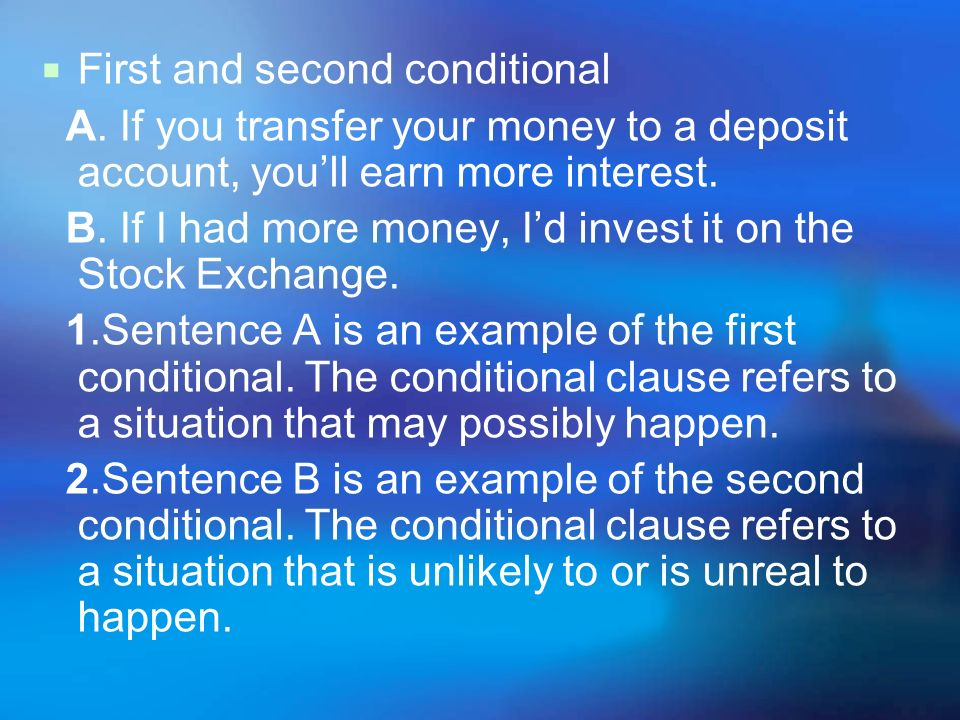 First and second conditional A. If you transfer your money to a deposit account, youll earn more interest. B. If I had more money, Id invest it on the