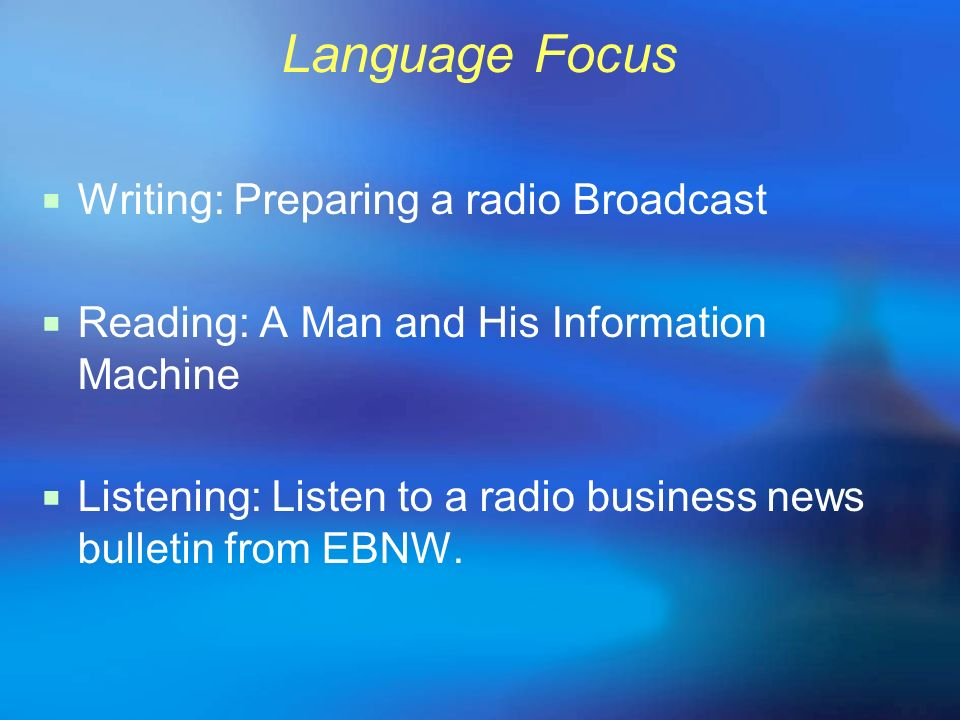 Language Focus Writing: Preparing a radio Broadcast Reading: A Man and His Information Machine Listening: Listen to a radio business news bulletin fro