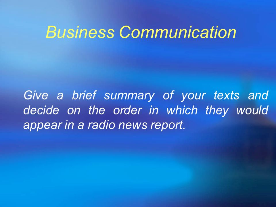 Business Communication Give a brief summary of your texts and decide on the order in which they would appear in a radio news report.