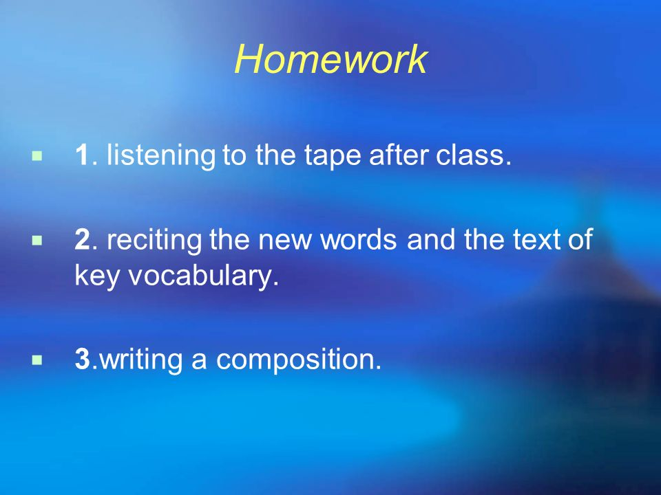 Homework 1. listening to the tape after class. 2. reciting the new words and the text of key vocabulary. 3.writing a composition.