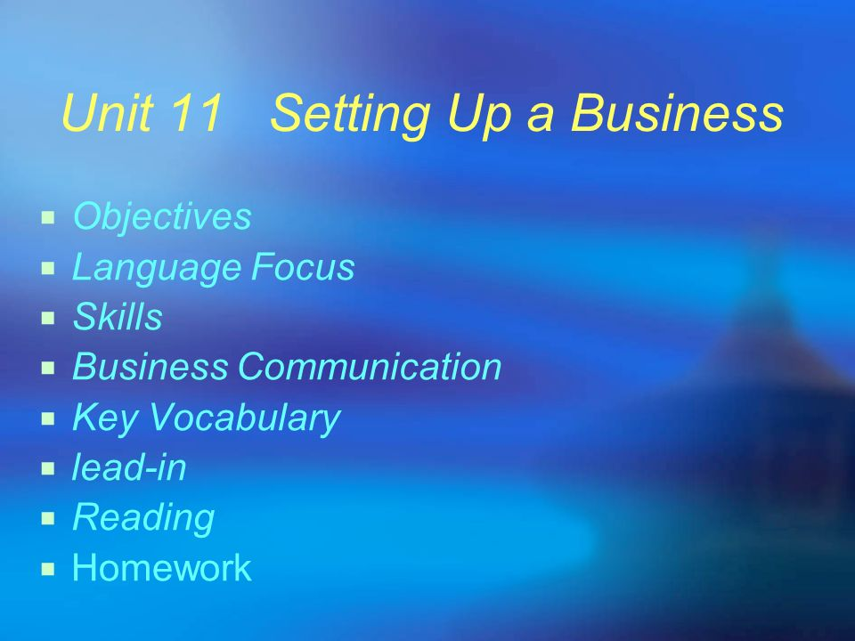 Unit 11 Setting Up a Business Objectives Language Focus Skills Business Communication Key Vocabulary lead-in Reading Homework
