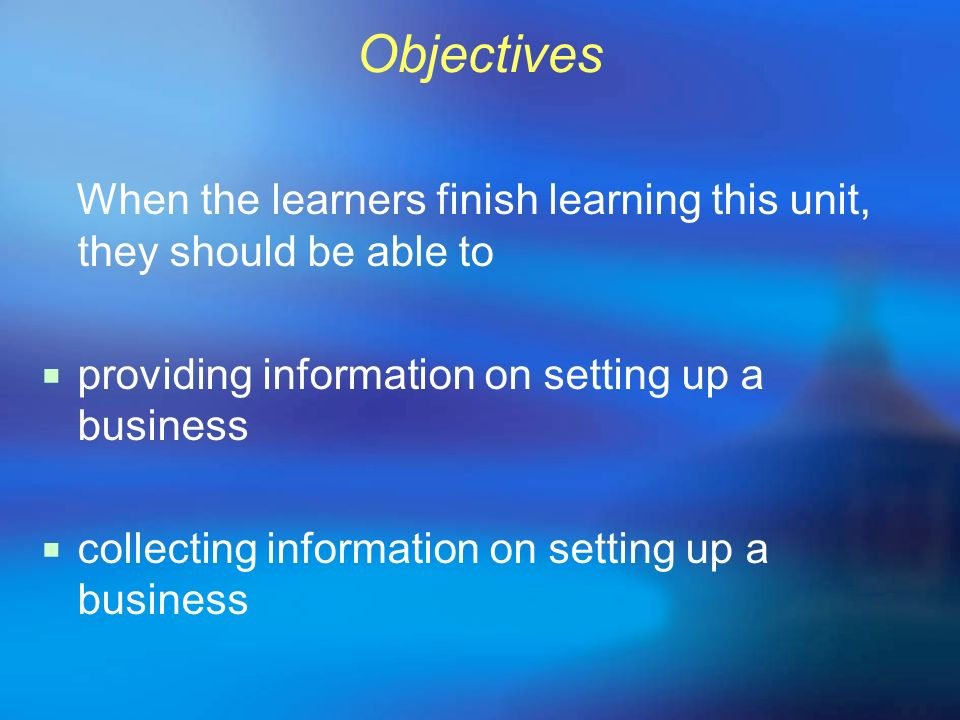 Objectives When the learners finish learning this unit, they should be able to providing information on setting up a business collecting information o